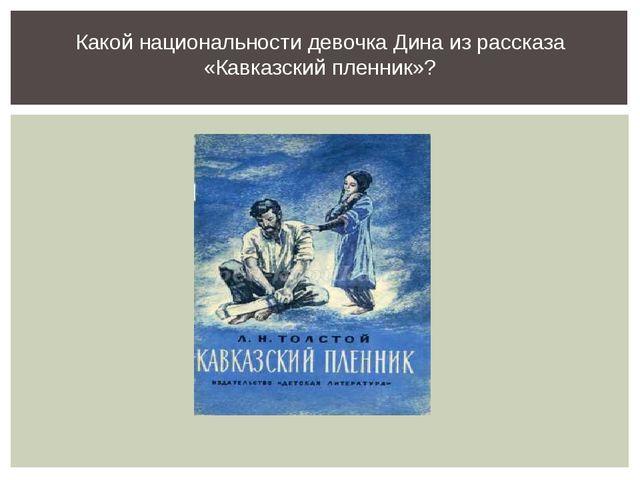 Какой национальности девочка Дина из рассказа «Кавказский пленник»?