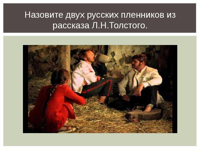 Назовите двух русских пленников из рассказа Л.Н.Толстого.
