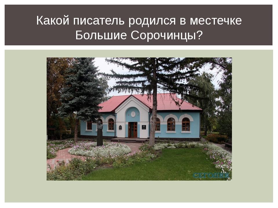 Какой писатель родился в местечке Большие Сорочинцы?