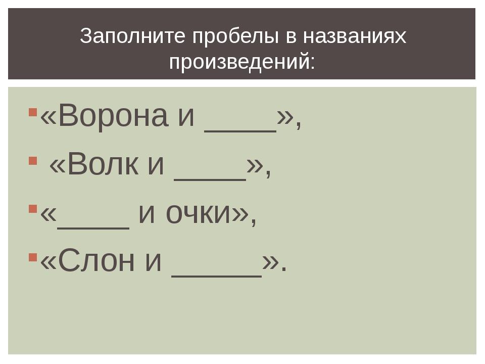 «Ворона и ____», «Волк и ____», «____ и очки», «Слон и _____». Заполните проб...