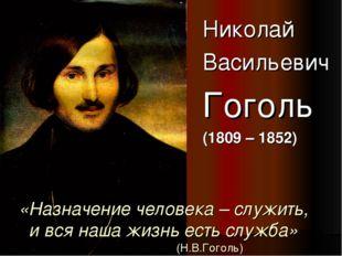 «Назначение человека – служить, и вся наша жизнь есть служба» (Н.В.Гоголь) Ни