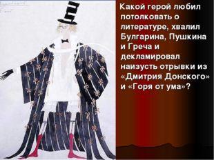 Какой герой любил потолковать о литературе, хвалил Булгарина, Пушкина и Греч