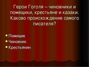 Герои Гоголя – чиновники и помещики, крестьяне и казаки. Каково происхождение