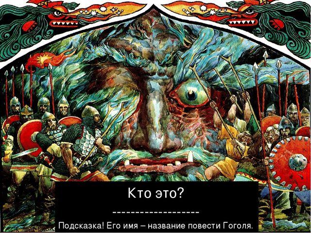 Кто это? ------------------- Подсказка! Его имя – название повести Гоголя.