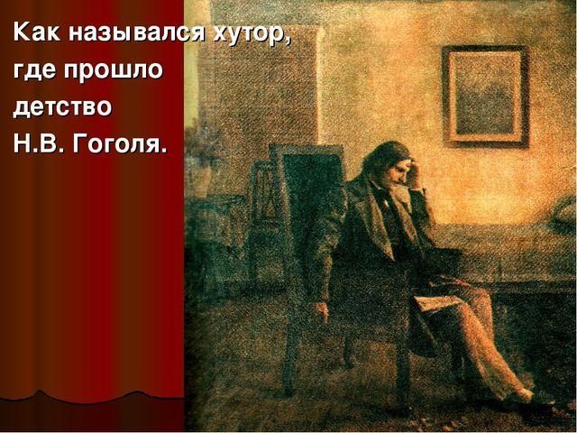 Как назывался хутор, где прошло детство Н.В. Гоголя.