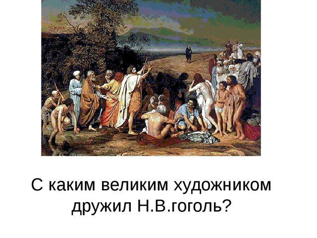 С каким великим художником дружил Н.В.гоголь?