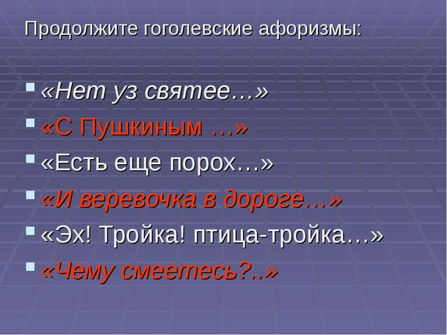 Продолжите гоголевские афоризмы: «Нет уз святее…» «С Пушкиным …» «Есть еще по...