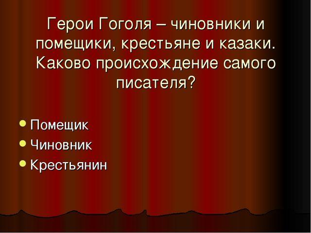 Герои Гоголя – чиновники и помещики, крестьяне и казаки. Каково происхождение...