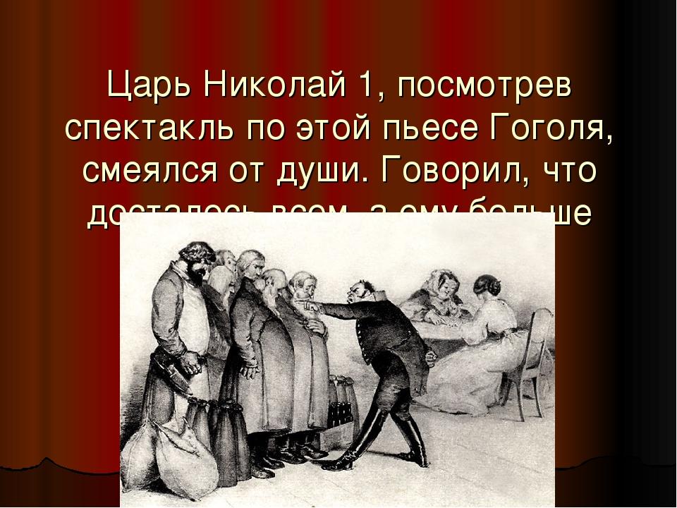 Царь Николай 1, посмотрев спектакль по этой пьесе Гоголя, смеялся от души. Го...