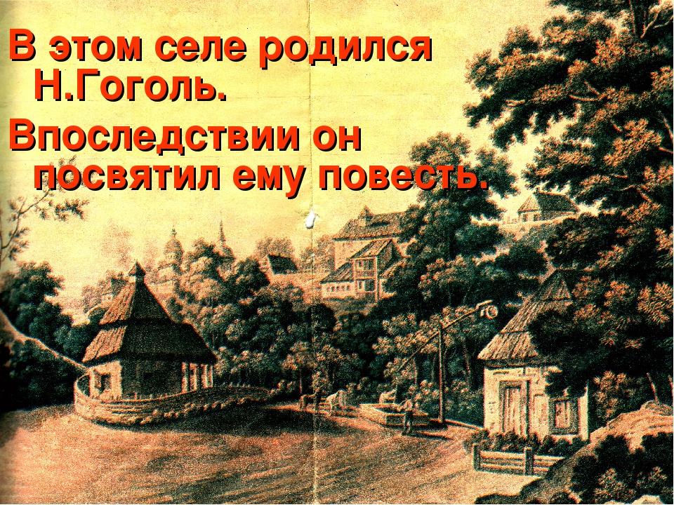В этом селе родился Н.Гоголь. Впоследствии он посвятил ему повесть.