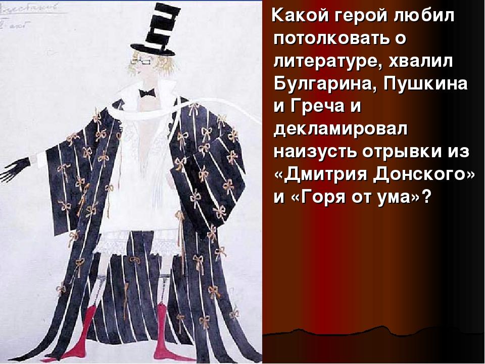 Какой герой любил потолковать о литературе, хвалил Булгарина, Пушкина и Греч...