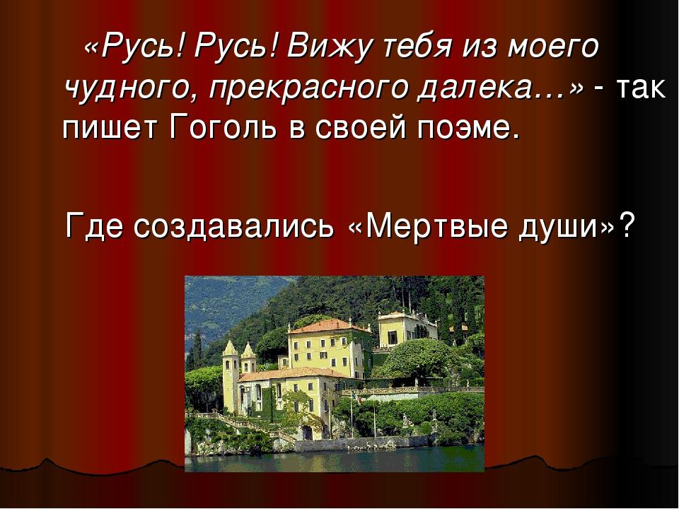 «Русь! Русь! Вижу тебя из моего чудного, прекрасного далека…» - так пишет Го...
