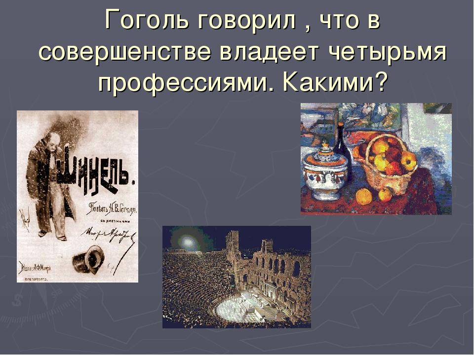 Гоголь говорил , что в совершенстве владеет четырьмя профессиями. Какими?