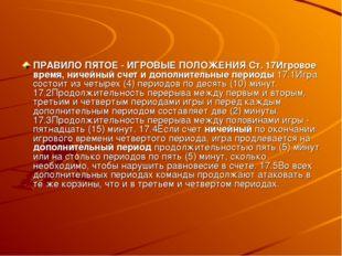ПРАВИЛО ПЯТОЕ - ИГРОВЫЕ ПОЛОЖЕНИЯ Ст. 17Игровое время, ничейный счет и дополн
