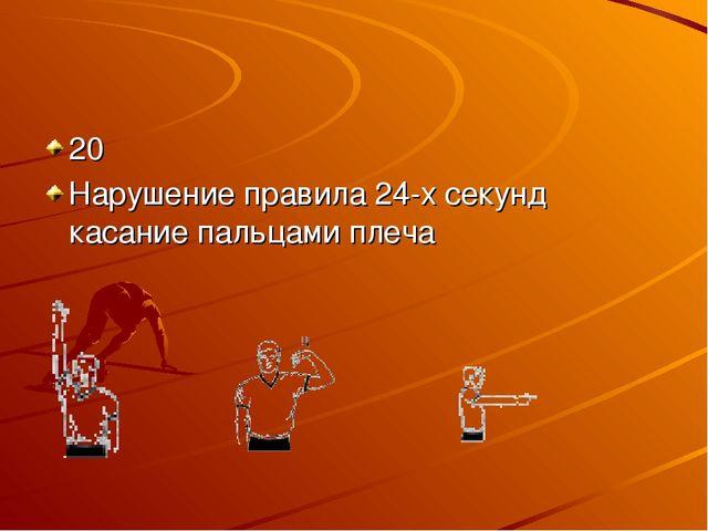 20 Нарушение правила 24-х секунд касание пальцами плеча
