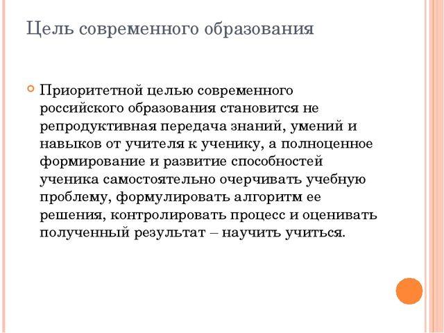Цель современного образования Приоритетной целью современного российского обр...
