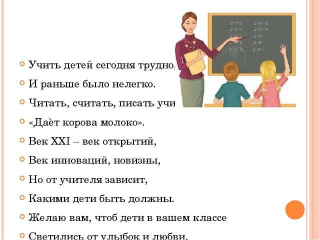 Учить детей сегодня трудно, И раньше было нелегко. Читать, считать, писать у...