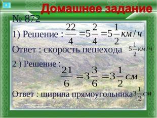 № 872 1) Решение : Ответ : скорость пешехода 2 ) Решение : Ответ : шир