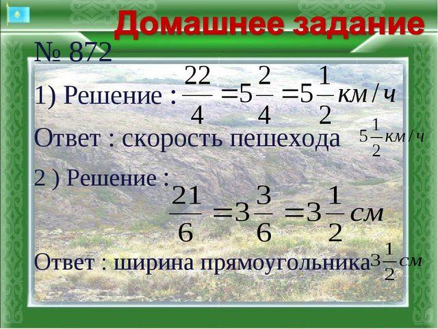 № 872 1) Решение : Ответ : скорость пешехода 2 ) Решение : Ответ : шир...