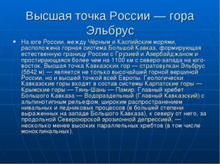 Высшая точка России — гора Эльбрус На юге России, между Чёрным и Каспийским м