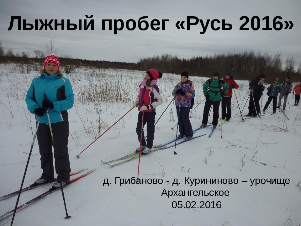 Лыжный пробег «Русь 2016» д. Грибаново - д. Курининово – урочище Архангельско...