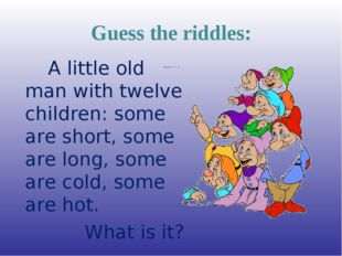 Guess the riddles: A little old man with twelve children: some are short, som