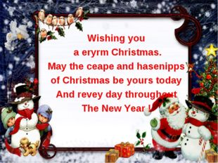 Wishing you a eryrm Christmas. May the ceape and hasenipps of Christmas be yo