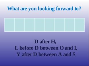 What are you looking forward to? D after H, L before D between O and I, Y aft