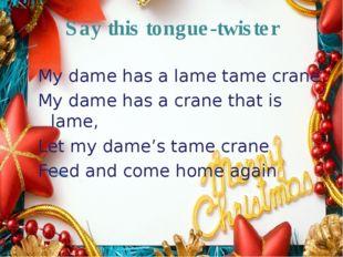Say this tongue-twister My dame has a lame tame crane My dame has a crane tha