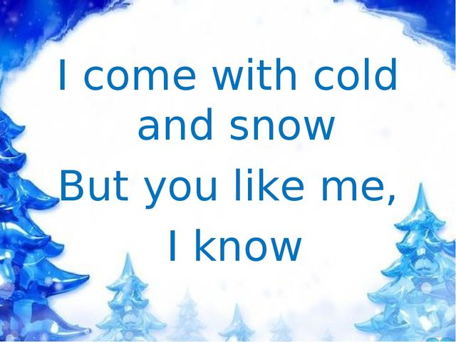 I come with cold and snow But you like me, I know