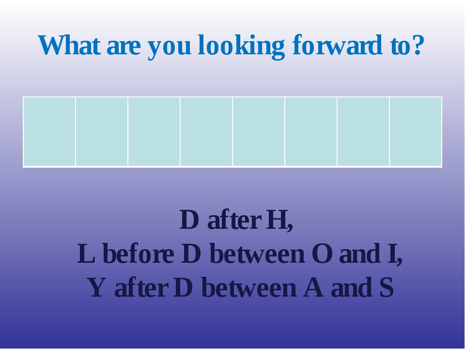 What are you looking forward to? D after H, L before D between O and I, Y aft...