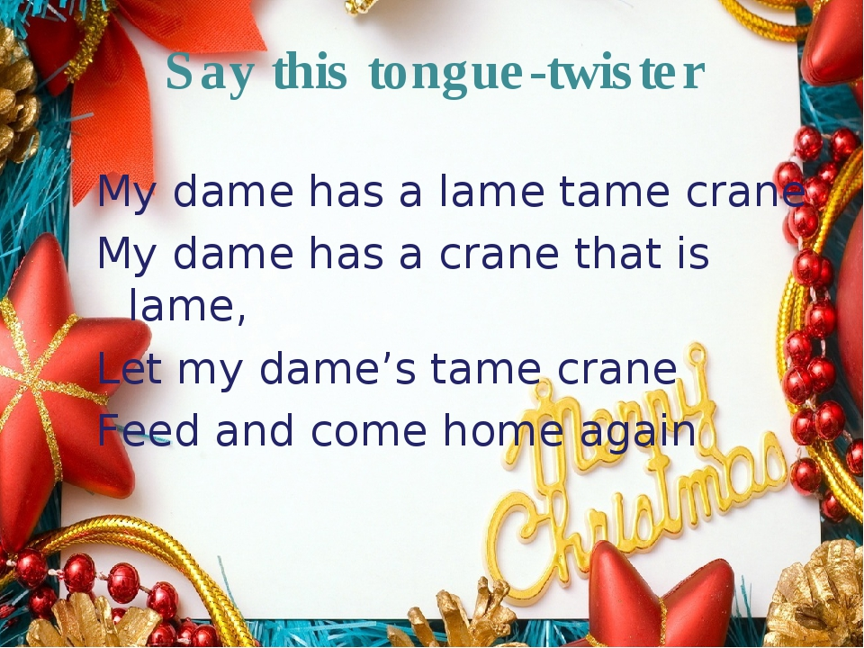 Say this tongue-twister My dame has a lame tame crane My dame has a crane tha...