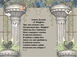 Антон Дельвиг «К Морфею» Увы! ты изменил мне, Нескромный друг, Морфей! Один