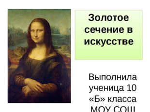 Золотое сечение в искусстве Выполнила ученица 10 «Б» класса МОУ СОШ №4 Алексе