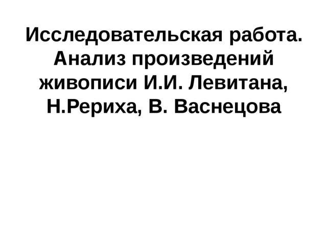 Исследовательская работа. Анализ произведений живописи И.И. Левитана, Н.Рерих...