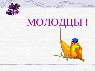 * МОЛОДЦЫ !
