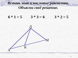 * А К М Д Вставь знак в числовые равенства. Объясни своё решение. 6 * 1 = 5 3
