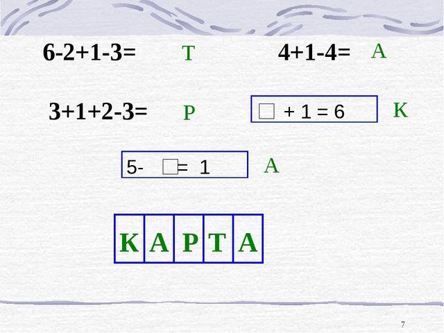 * 6-2+1-3= 4+1-4= 3+1+2-3= 5- = 1 + 1 = 6 Т Р А К А К А Р Т А