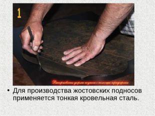 Для производства жостовских подносов применяется тонкая кровельная сталь.
