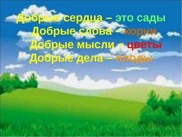 Добрые сердца – это сады Добрые слова – корни Добрые мысли – цветы Добрые дел...