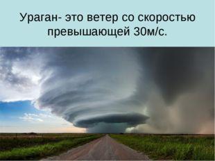 Ураган- это ветер со скоростью превышающей 30м/с.