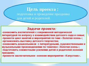 Цель проекта : подготовка и проведение праздника для детей и родителей. Зада