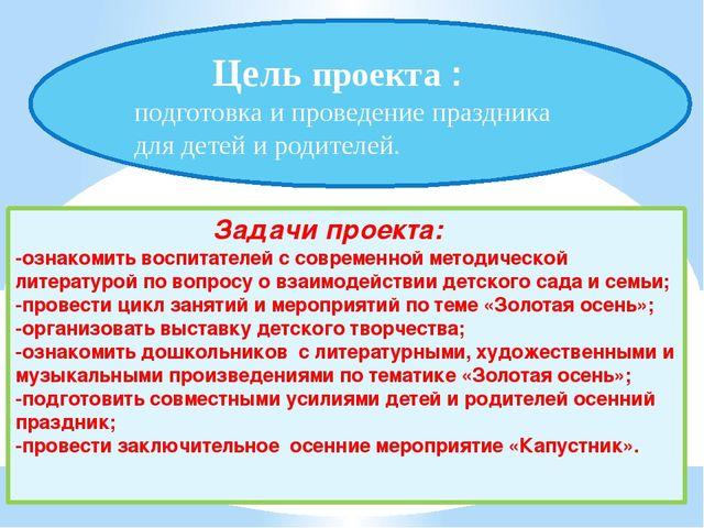 Цель проекта : подготовка и проведение праздника для детей и родителей. Зада...