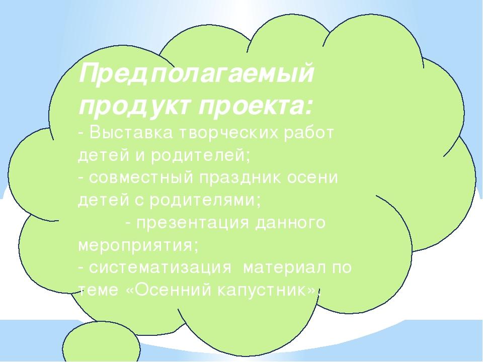 Предполагаемый продукт проекта: - Выставка творческих работ детей и родителей...