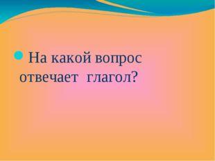 На какой вопрос отвечает глагол?