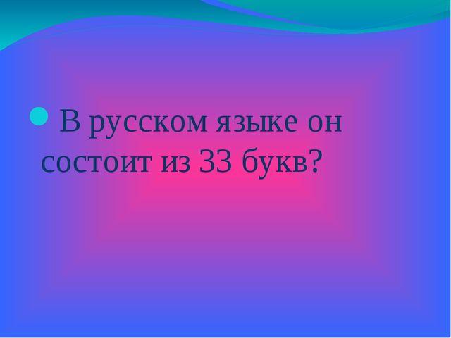 В русском языке он состоит из 33 букв?