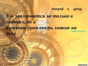 Аристотель Ум заключается не только в знаниях, но и в умении применять знания