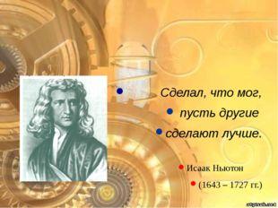 Сделал, что мог, пусть другие сделают лучше. Исаак Ньютон (1643 – 1727 гг.)