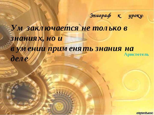 Аристотель Ум заключается не только в знаниях, но и в умении применять знания...