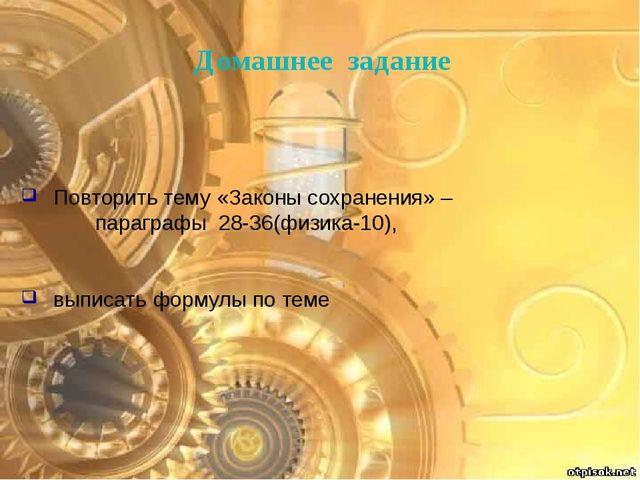 Повторить тему «Законы сохранения» – параграфы 28-36(физика-10), выписать фор...
